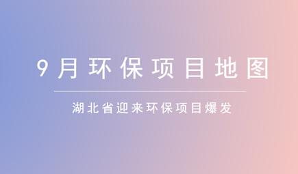 9月环保项目地图:湖北省迎来环保项目爆发